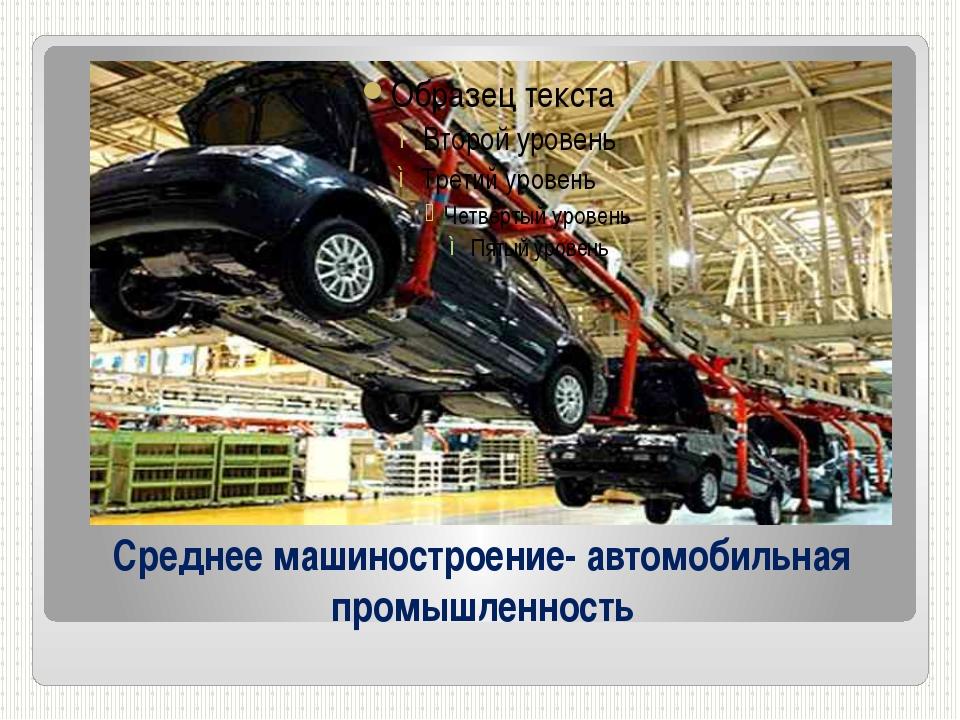 Среднее машиностроение- автомобильная промышленность