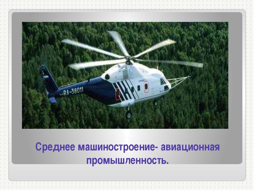 Среднее машиностроение- авиационная промышленность.