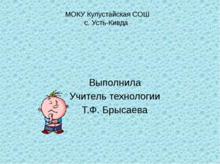 МОКУ Кулустайская СОШ с. Усть-Кивда  Выполнила Учитель технологии Т.Ф. Брыса