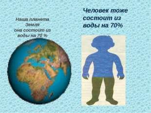 Наша планета Земля она состоит из воды на 70 % Человек тоже состоит из воды н