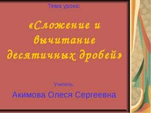 Тема урока: «Сложение и вычитание десятичных дробей» Учитель: Акимова Олеся С