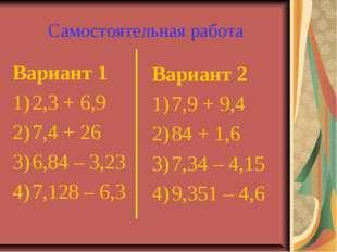 Самостоятельная работа Вариант 1 2,3+6,9 7,4+26 6,84–3,23 7,128–6,3 В