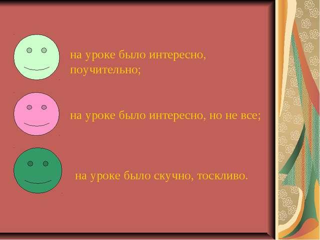 на уроке было интересно, поучительно; на уроке было интересно, но не все; на...