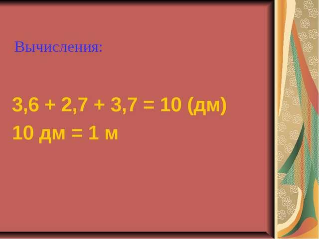 3,6 + 2,7 + 3,7 = 10 (дм) 10 дм = 1 м Вычисления: