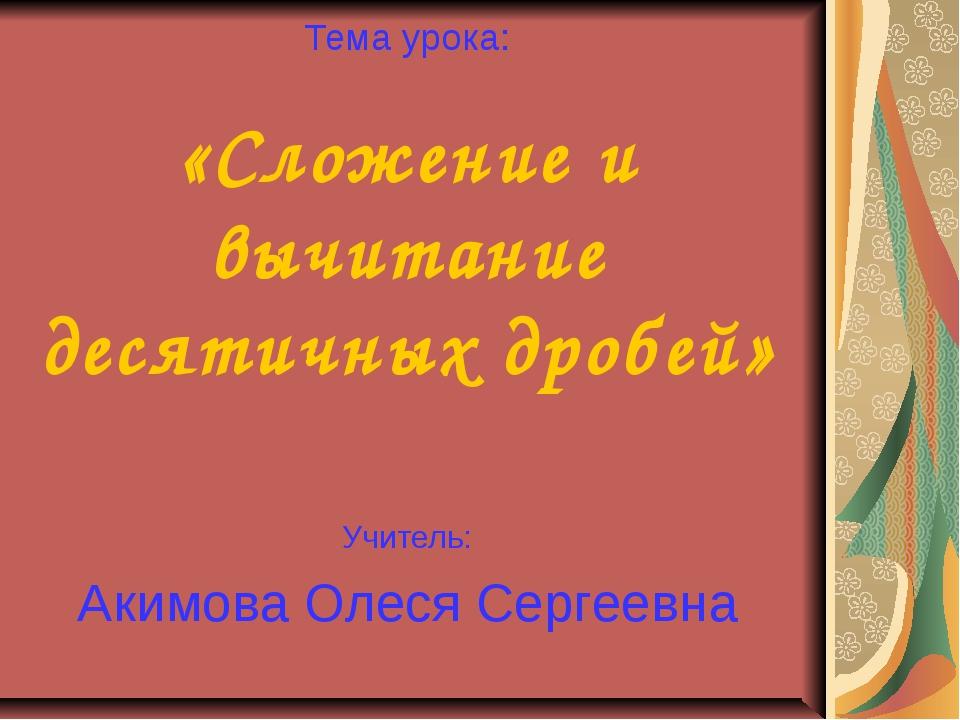 Тема урока: «Сложение и вычитание десятичных дробей» Учитель: Акимова Олеся С...