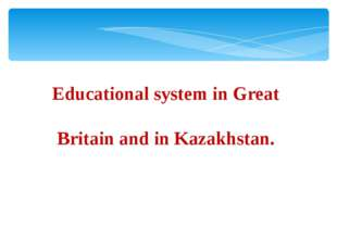 Educational system in Great Britain and in Kazakhstan.