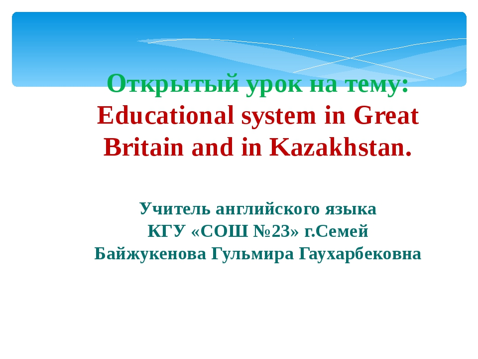 Открытый урок на тему: Educational system in Great Britain and in Kazakhstan....