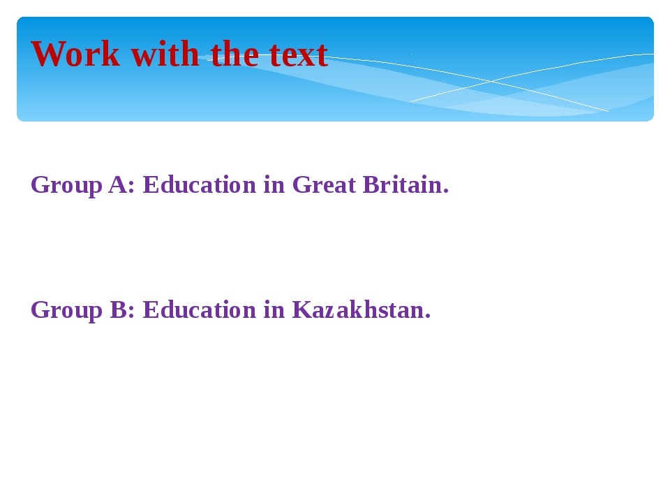 Work with the text Group A: Education in Great Britain. Group B: Education in...