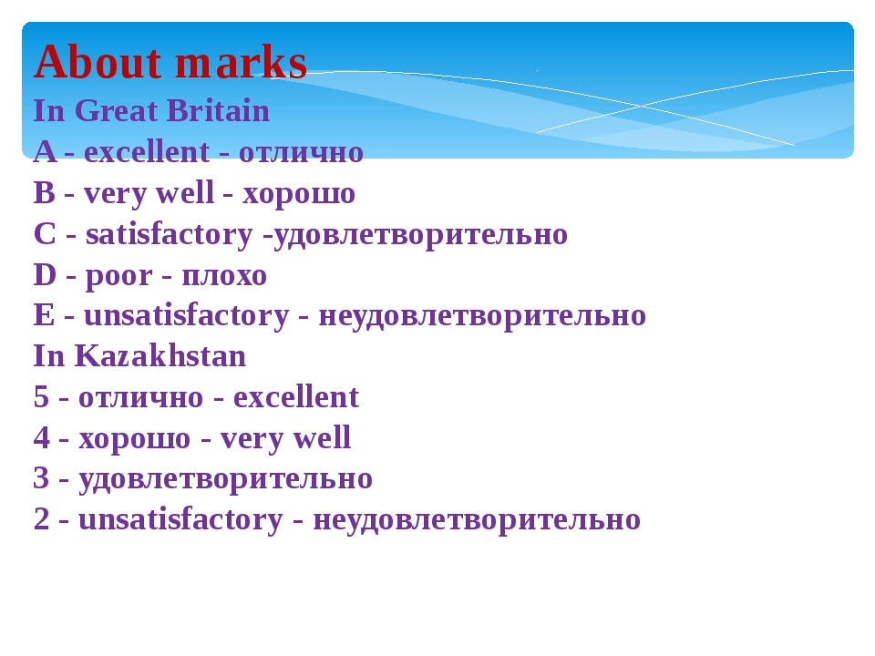 About marks In Great Britain A - excellent - отлично B - very well - хорошо C...