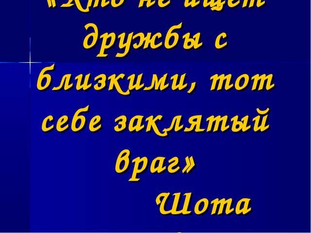 «Кто не ищет дружбы с близкими, тот себе заклятый враг» Шота Руставели