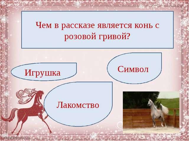 Чем в рассказе является конь с розовой гривой? Игрушка Лакомство Символ