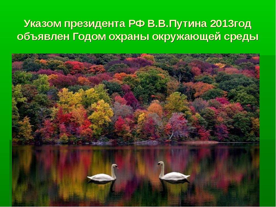 Указом президента РФ В.В.Путина 2013год объявлен Годом охраны окружающей среды