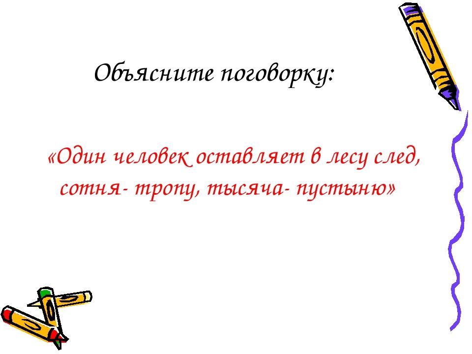 Объясните поговорку: «Один человек оставляет в лесу след, сотня- тропу, тысяч...