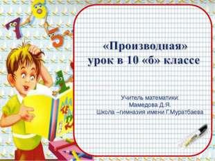 Учитель математики: Мамедова Д.Я. Школа –гимназия имени Г.Муратбаева