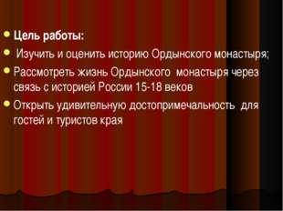 Цель работы: Изучить и оценить историю Ордынского монастыря; Рассмотреть жизн