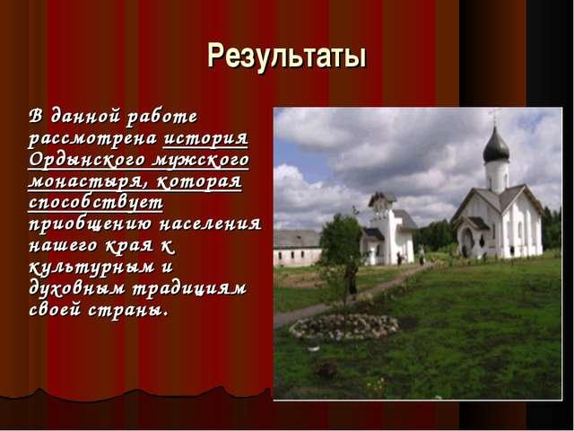 Результаты В данной работе рассмотрена история Ордынского мужского монастыря...