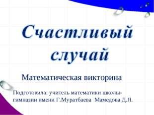 Математическая викторина Подготовила: учитель математики школы-гимназии имени