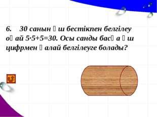 6. 30 санын үш бестікпен белгілеу оңай 5·5+5=30. Осы санды басқа үш цифрмен