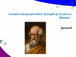 Scientist who found relative of length of circuit to a diameter. Архимед