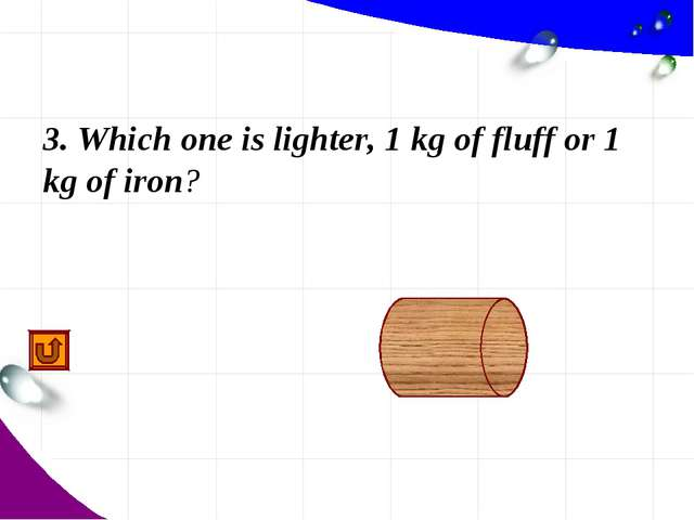 3. Which one is lighter, 1 kg of fluff or 1 kg of iron? identically