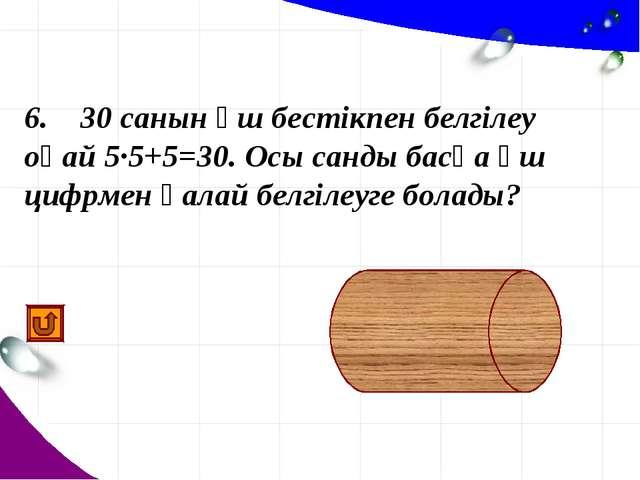 6. 30 санын үш бестікпен белгілеу оңай 5·5+5=30. Осы санды басқа үш цифрмен...