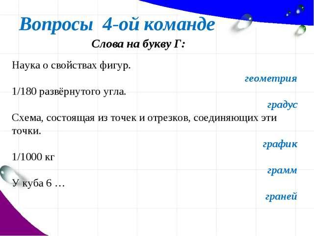 Вопросы 4-ой команде Слова на букву Г: Наука о свойствах фигур. геометрия 1/1...