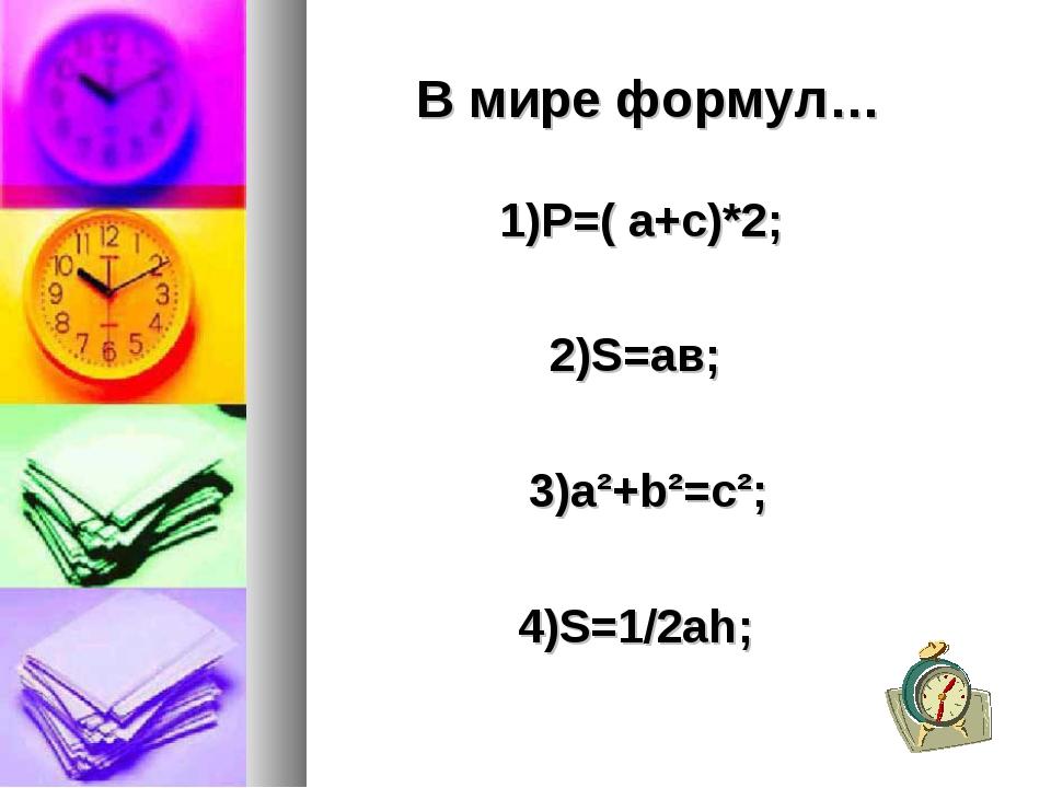 В мире формул… 1)Р=( а+с)*2; 2)S=ав; 3)а²+b²=c²;  4)S=1/2аh;