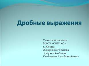 Учитель математики МКОУ «СОШ №2», г. Жиздра Жиздринского района Калужской обл