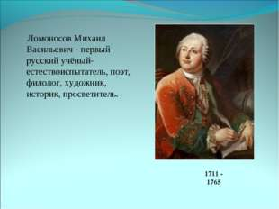 Ломоносов Михаил Васильевич - первый русский учёный-естествоиспытатель, поэт