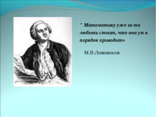 """"""" Математику уже за то любить стоит, что она ум в порядок приводит» М.В.Ломон"""