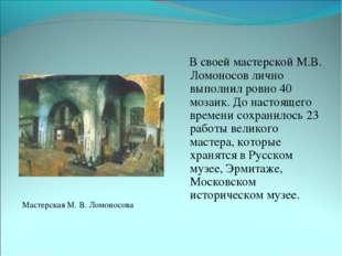 В своей мастерской М.В. Ломоносов лично выполнил ровно 40 мозаик. До настоящ