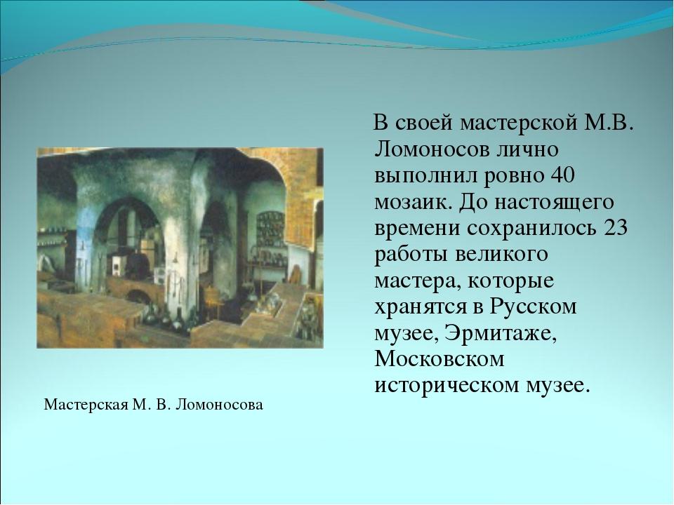 В своей мастерской М.В. Ломоносов лично выполнил ровно 40 мозаик. До настоящ...