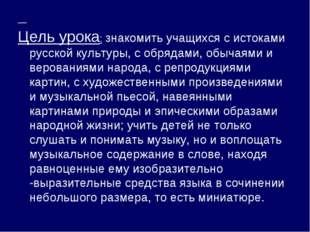 Цель урока: знакомить учащихся с истоками русской культуры, с обрядами, обыч