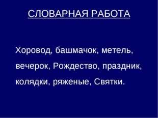 СЛОВАРНАЯ РАБОТА Хоровод, башмачок, метель, вечерок, Рождество, праздник, ко