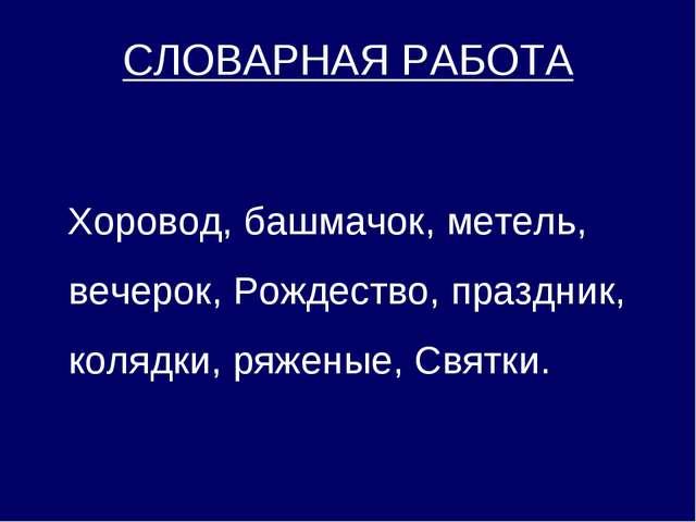 СЛОВАРНАЯ РАБОТА Хоровод, башмачок, метель, вечерок, Рождество, праздник, ко...
