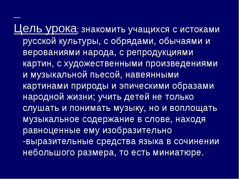 Цель урока: знакомить учащихся с истоками русской культуры, с обрядами, обыч...