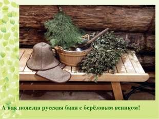 А как полезна русская баня с берёзовым веником!