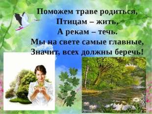 Поможем траве родиться, Птицам – жить, А рекам – течь. Мы на свете самые глав