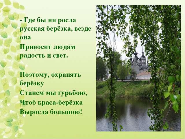 - Где бы ни росла русская берёзка, везде она Приносит людям радость и свет. ...