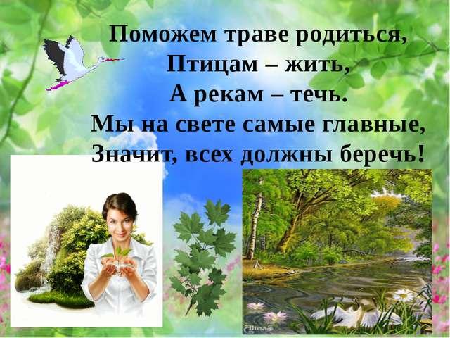 Поможем траве родиться, Птицам – жить, А рекам – течь. Мы на свете самые глав...