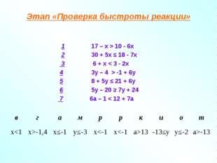 Этап «Проверка быстроты реакции» 1 17 – х > 10 - 6х 2 30 + 5х ≤ 18 - 7х 3 6 +