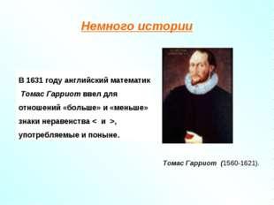 Немного истории В 1631 году английский математик Томас Гарриот ввел для отнош