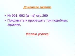 Домашнее задание № 991, 992 (а – в) стр.260 Придумать и прорешать три подобны