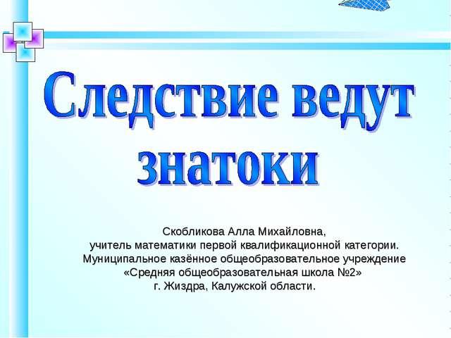 Скобликова Алла Михайловна, учитель математики первой квалификационной катего...
