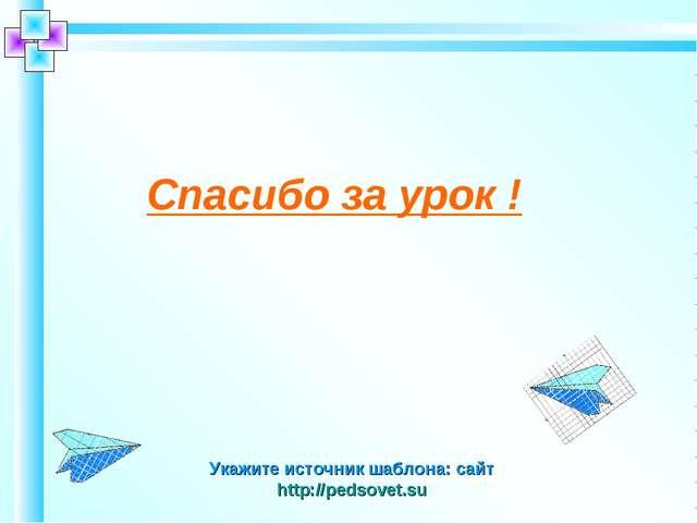 Укажите источник шаблона: сайт http://pedsovet.su Спасибо за урок !