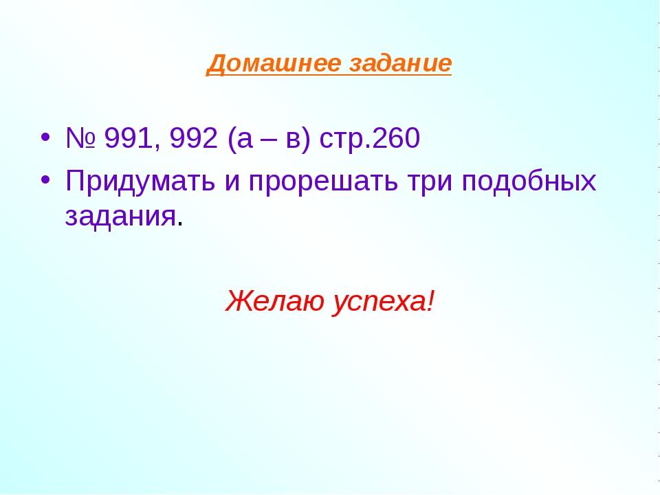 Домашнее задание № 991, 992 (а – в) стр.260 Придумать и прорешать три подобны...