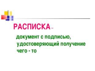 РАСПИСКА – документ с подписью, удостоверяющий получение чего - то