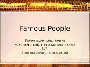 Famous People Презентация представлена учителем английского языка МБОУ СОШ №7