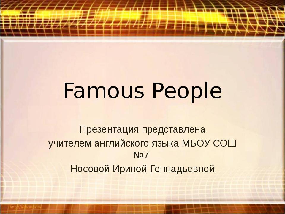 Famous People Презентация представлена учителем английского языка МБОУ СОШ №7...
