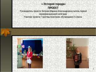 * « История города» ПРОЕКТ Руководитель проекта: Ветрова Марина Александровна